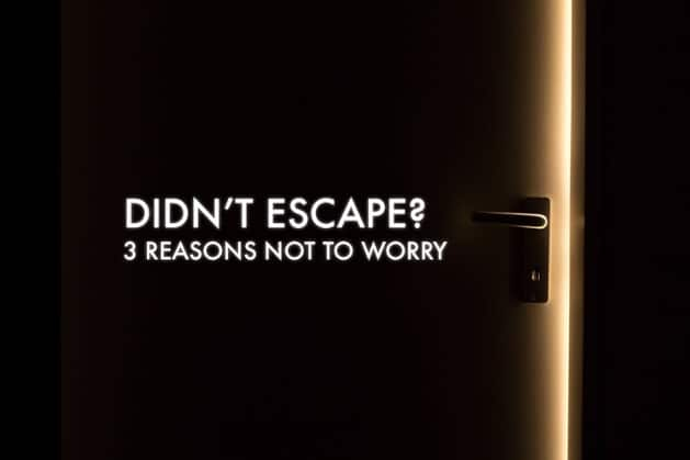 Didn't Escape? 3 Reasons Not to Worry